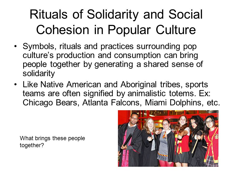 Rituals of Solidarity and Social Cohesion in Popular Culture Symbols, rituals and practices surrounding pop culture's production and consumption can b