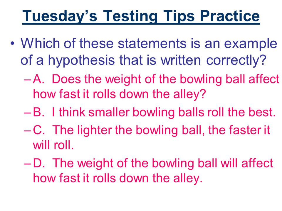 Tuesday's Testing Tips Practice Which of these statements is an example of a hypothesis that is written correctly.