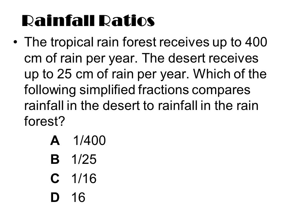 Rainfall Ratios The tropical rain forest receives up to 400 cm of rain per year.