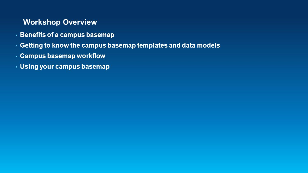 Workshop Overview Benefits of a campus basemap Getting to know the campus basemap templates and data models Campus basemap workflow Using your campus basemap