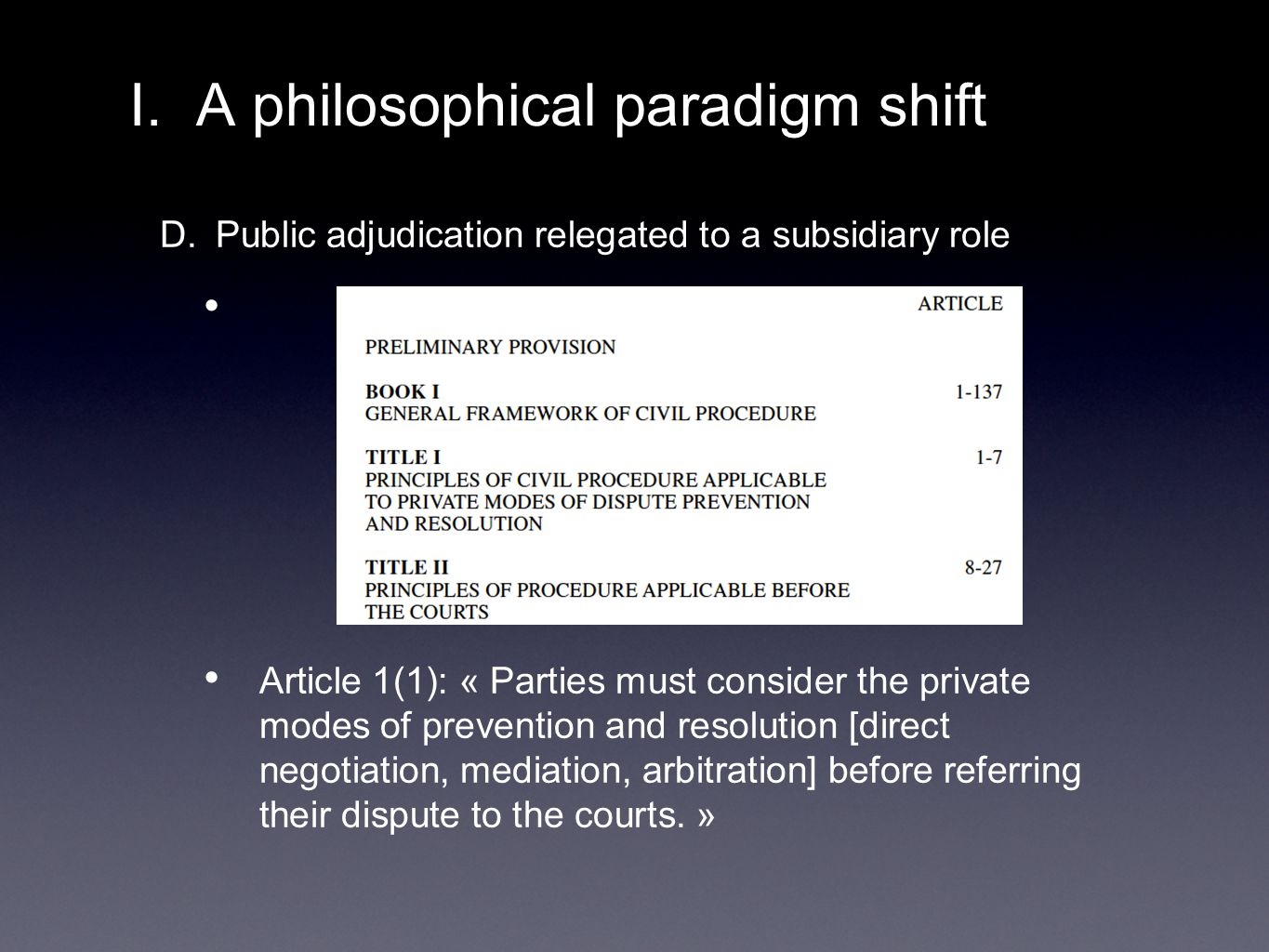 D. Public adjudication relegated to a subsidiary role Article 1(1): « Parties must consider the private modes of prevention and resolution [direct neg