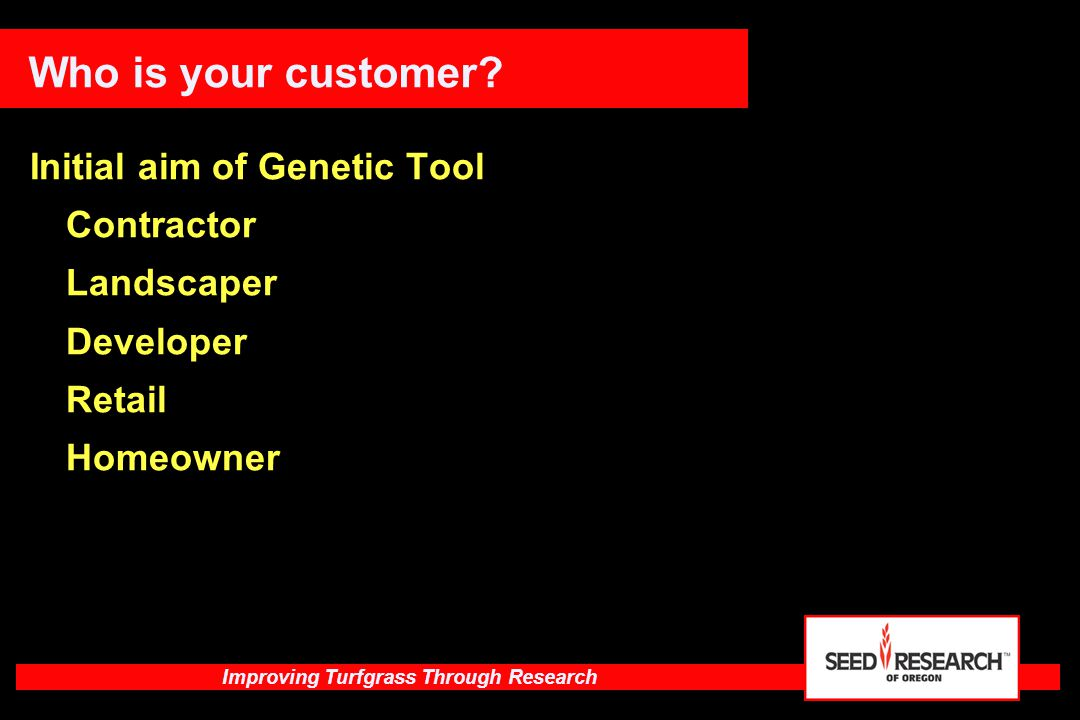 Improving Turfgrass Through Research Who is your customer? Initial aim of Genetic Tool Contractor Landscaper Developer Retail Homeowner