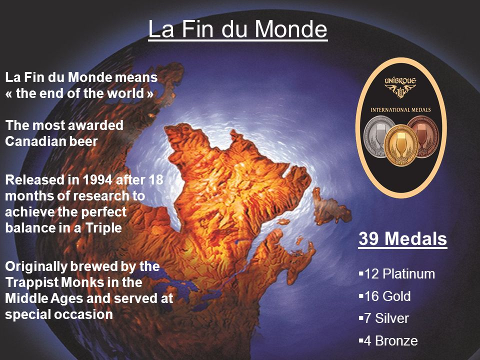 La Fin du Monde La Fin du Monde means « the end of the world » The most awarded Canadian beer Released in 1994 after 18 months of research to achieve the perfect balance in a Triple Originally brewed by the Trappist Monks in the Middle Ages and served at special occasion 39 Medals  12 Platinum  16 Gold  7 Silver  4 Bronze