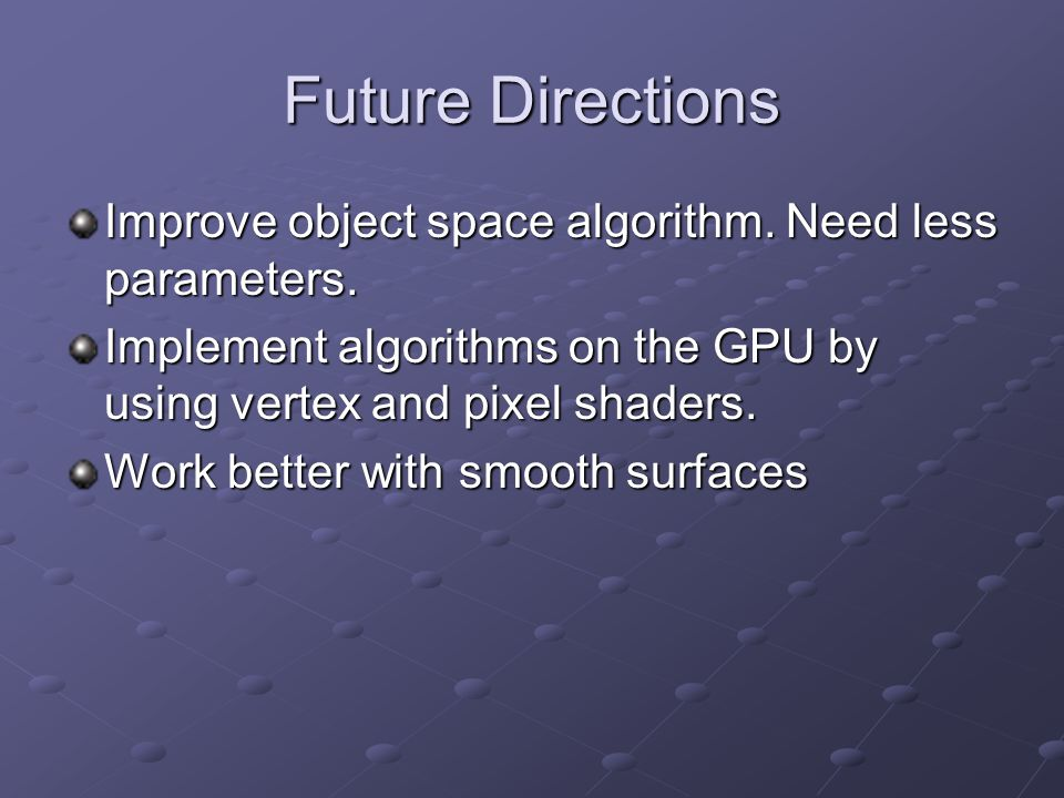 Future Directions Improve object space algorithm. Need less parameters. Implement algorithms on the GPU by using vertex and pixel shaders. Work better