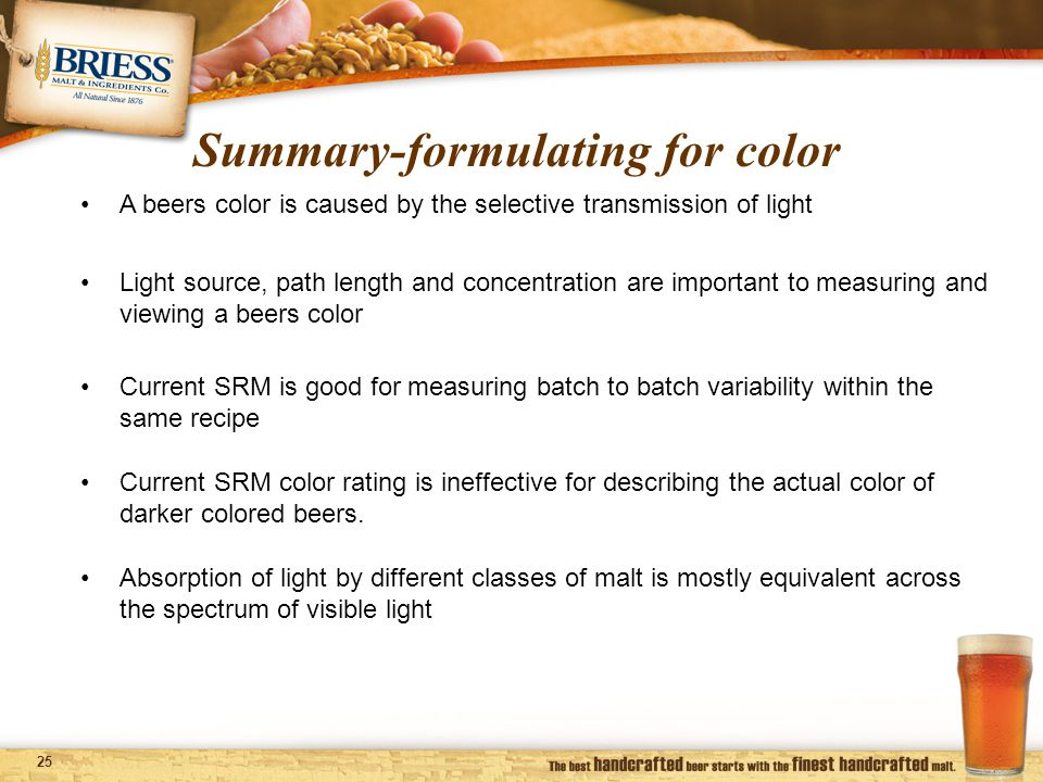 25 Summary-formulating for color A beers color is caused by the selective transmission of light Light source, path length and concentration are important to measuring and viewing a beers color Absorption of light by different classes of malt is mostly equivalent across the spectrum of visible light Current SRM is good for measuring batch to batch variability within the same recipe Current SRM color rating is ineffective for describing the actual color of darker colored beers.