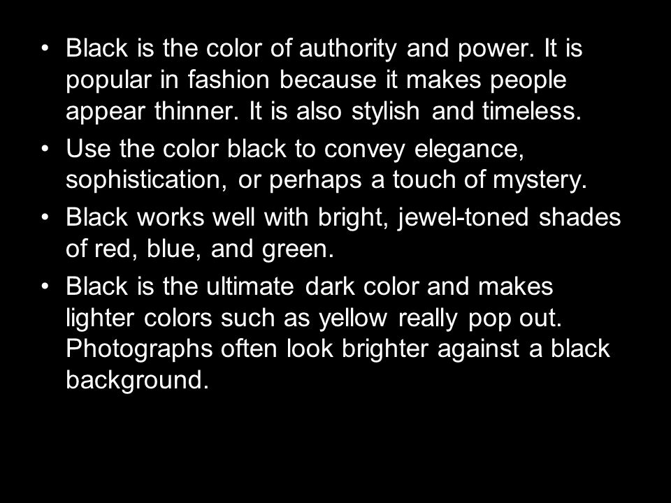 Black is the color of authority and power. It is popular in fashion because it makes people appear thinner. It is also stylish and timeless. Use the c
