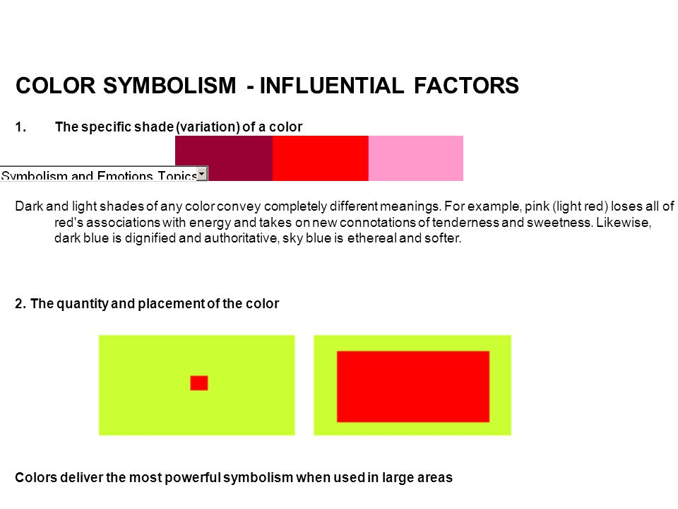 COLOR SYMBOLISM - INFLUENTIAL FACTORS 1.The specific shade (variation) of a color Dark and light shades of any color convey completely different meani