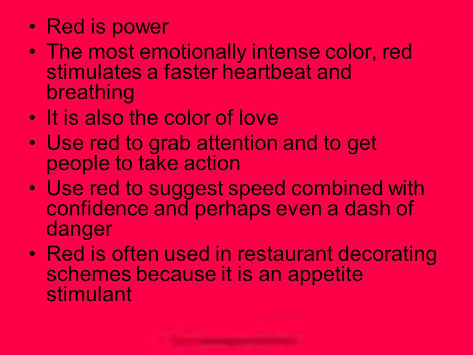 Red is power The most emotionally intense color, red stimulates a faster heartbeat and breathing It is also the color of love Use red to grab attention and to get people to take action Use red to suggest speed combined with confidence and perhaps even a dash of danger Red is often used in restaurant decorating schemes because it is an appetite stimulant