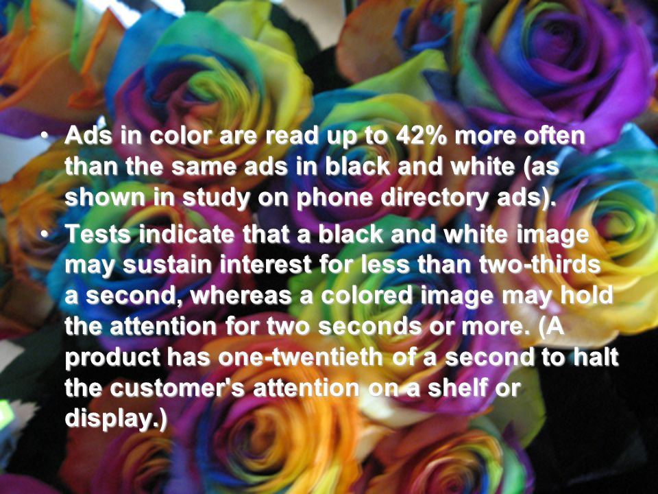Ads in color are read up to 42% more often than the same ads in black and white (as shown in study on phone directory ads).Ads in color are read up to 42% more often than the same ads in black and white (as shown in study on phone directory ads).