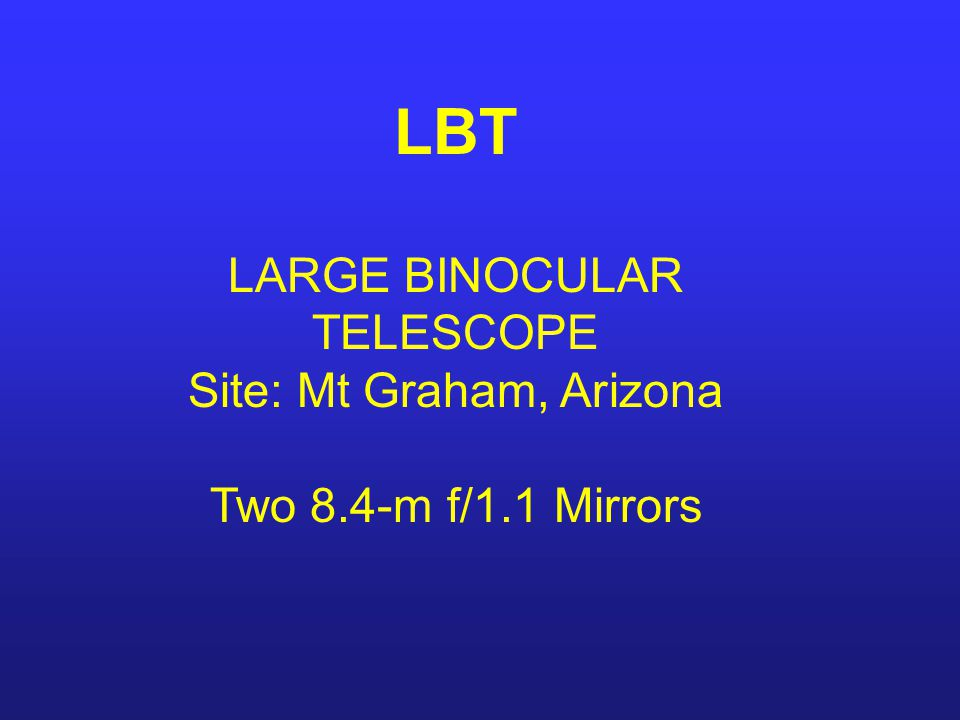 LBT LARGE BINOCULAR TELESCOPE Site: Mt Graham, Arizona Two 8.4-m f/1.1 Mirrors