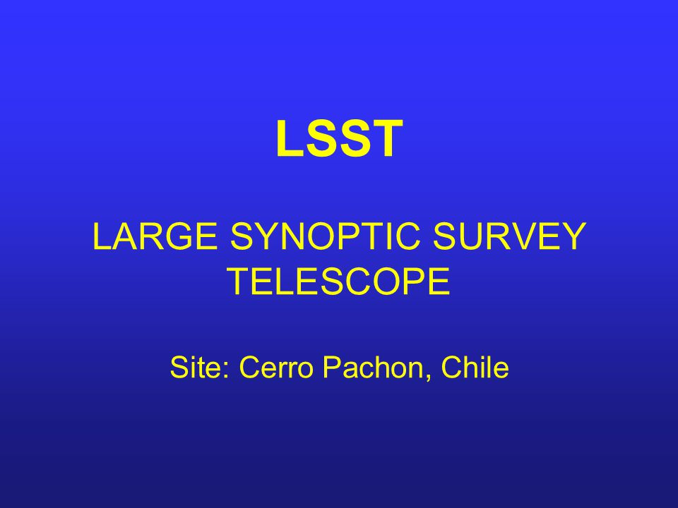 LSST LARGE SYNOPTIC SURVEY TELESCOPE Site: Cerro Pachon, Chile