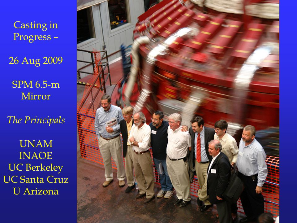 Casting in Progress – 26 Aug 2009 SPM 6.5-m Mirror The Principals UNAM INAOE UC Berkeley UC Santa Cruz U Arizona