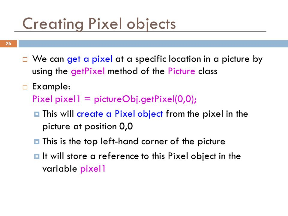 Creating Pixel objects 25  We can get a pixel at a specific location in a picture by using the getPixel method of the Picture class  Example: Pixel pixel1 = pictureObj.getPixel(0,0);  This will create a Pixel object from the pixel in the picture at position 0,0  This is the top left-hand corner of the picture  It will store a reference to this Pixel object in the variable pixel1