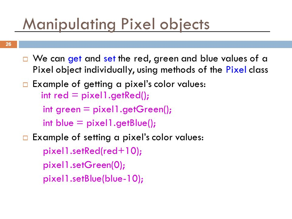 Manipulating Pixel objects 26  We can get and set the red, green and blue values of a Pixel object individually, using methods of the Pixel class  Example of getting a pixel's color values: int red = pixel1.getRed(); int green = pixel1.getGreen(); int blue = pixel1.getBlue();  Example of setting a pixel's color values: pixel1.setRed(red+10); pixel1.setGreen(0); pixel1.setBlue(blue-10);
