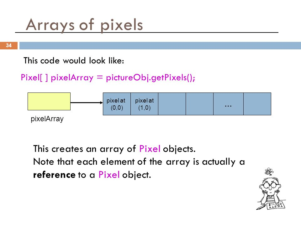Arrays of pixels 34 This code would look like: Pixel[ ] pixelArray = pictureObj.getPixels(); pixel at (0,0) pixel at (1,0) … This creates an array of
