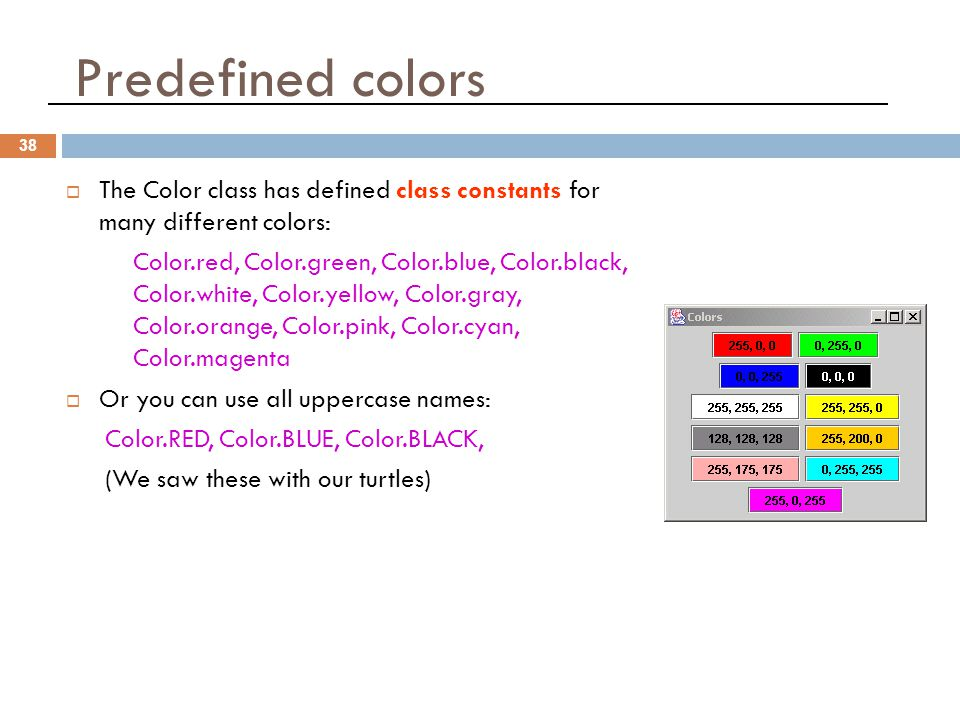 Predefined colors 38  The Color class has defined class constants for many different colors: Color.red, Color.green, Color.blue, Color.black, Color.white, Color.yellow, Color.gray, Color.orange, Color.pink, Color.cyan, Color.magenta  Or you can use all uppercase names: Color.RED, Color.BLUE, Color.BLACK, (We saw these with our turtles)