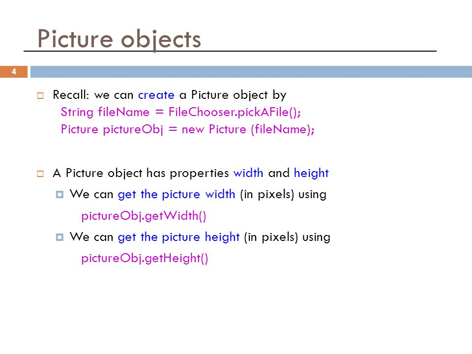 Picture objects 4  Recall: we can create a Picture object by String fileName = FileChooser.pickAFile(); Picture pictureObj = new Picture (fileName);  A Picture object has properties width and height  We can get the picture width (in pixels) using pictureObj.getWidth()  We can get the picture height (in pixels) using pictureObj.getHeight()