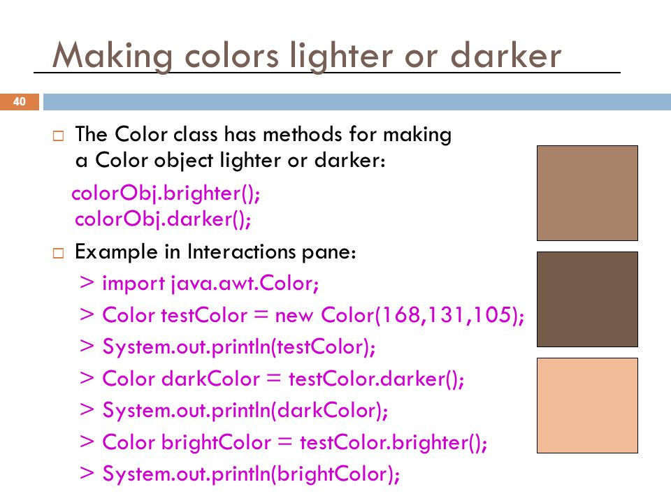 Making colors lighter or darker 40  The Color class has methods for making a Color object lighter or darker: colorObj.brighter(); colorObj.darker();  Example in Interactions pane: > import java.awt.Color; > Color testColor = new Color(168,131,105); > System.out.println(testColor); > Color darkColor = testColor.darker(); > System.out.println(darkColor); > Color brightColor = testColor.brighter(); > System.out.println(brightColor);