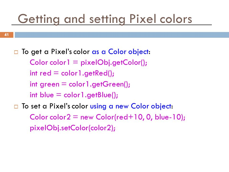 Getting and setting Pixel colors 41  To get a Pixel's color as a Color object: Color color1 = pixelObj.getColor(); int red = color1.getRed(); int green = color1.getGreen(); int blue = color1.getBlue();  To set a Pixel's color using a new Color object: Color color2 = new Color(red+10, 0, blue-10); pixelObj.setColor(color2);