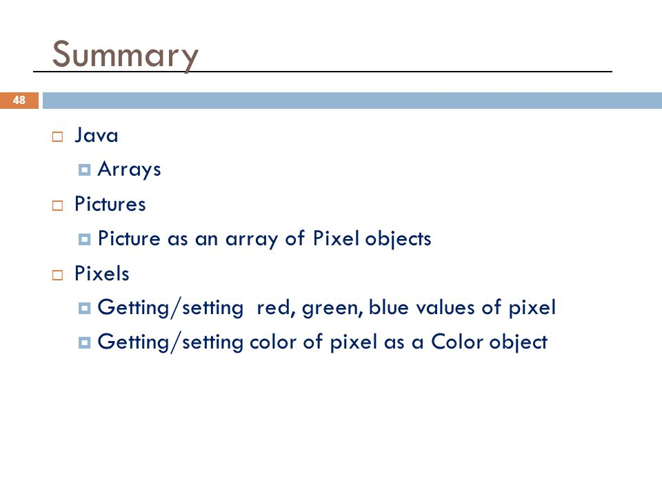 Summary 48  Java  Arrays  Pictures  Picture as an array of Pixel objects  Pixels  Getting/setting red, green, blue values of pixel  Getting/setting color of pixel as a Color object