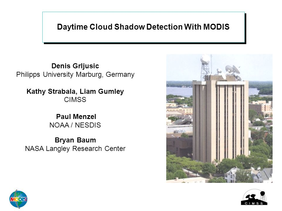 Daytime Cloud Shadow Detection With MODIS Denis Grljusic Philipps University Marburg, Germany Kathy Strabala, Liam Gumley CIMSS Paul Menzel NOAA / NESDIS Bryan Baum NASA Langley Research Center