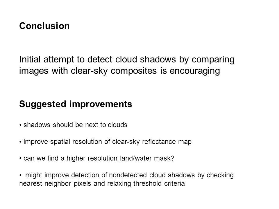 Conclusion Initial attempt to detect cloud shadows by comparing images with clear-sky composites is encouraging Suggested improvements shadows should be next to clouds improve spatial resolution of clear-sky reflectance map can we find a higher resolution land/water mask.
