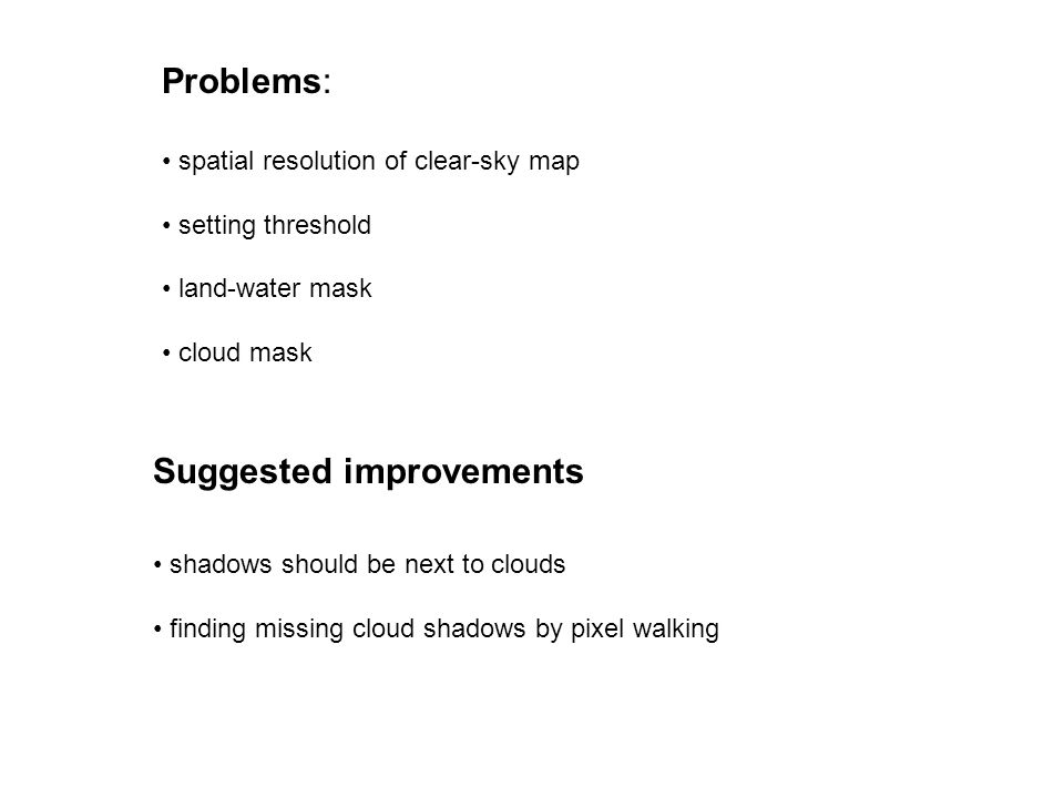 Suggested improvements shadows should be next to clouds finding missing cloud shadows by pixel walking Problems: spatial resolution of clear-sky map setting threshold land-water mask cloud mask