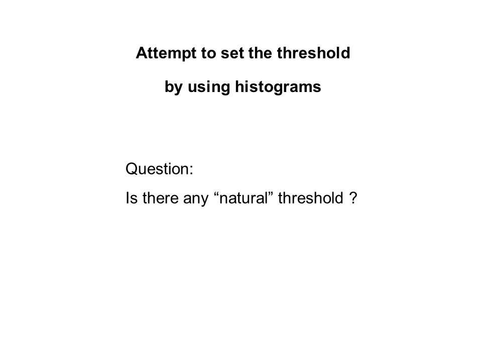 Attempt to set the threshold by using histograms Question: Is there any natural threshold ?