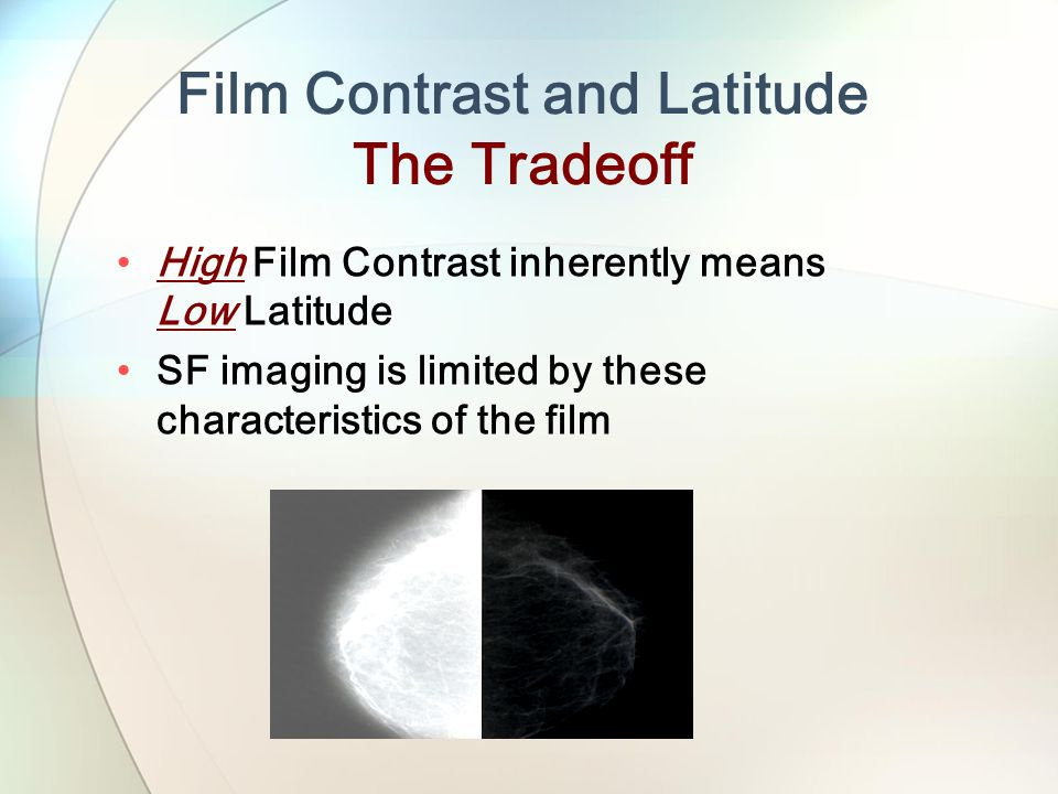 Film Contrast and Latitude The Tradeoff High Film Contrast inherently means Low Latitude SF imaging is limited by these characteristics of the film