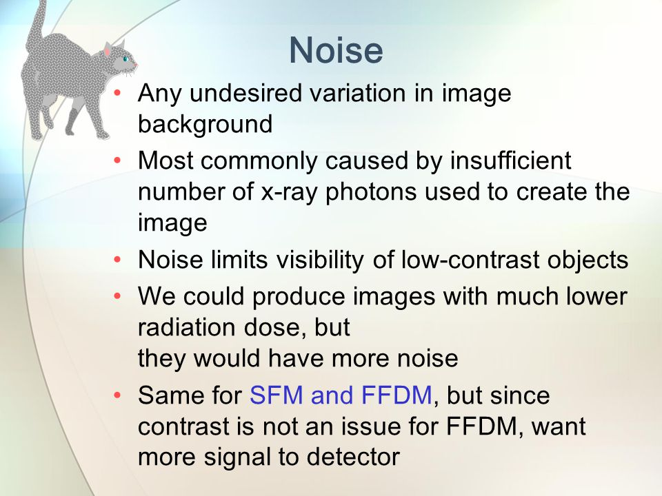 Any undesired variation in image background Most commonly caused by insufficient number of x-ray photons used to create the image Noise limits visibility of low-contrast objects We could produce images with much lower radiation dose, but they would have more noise Same for SFM and FFDM, but since contrast is not an issue for FFDM, want more signal to detector