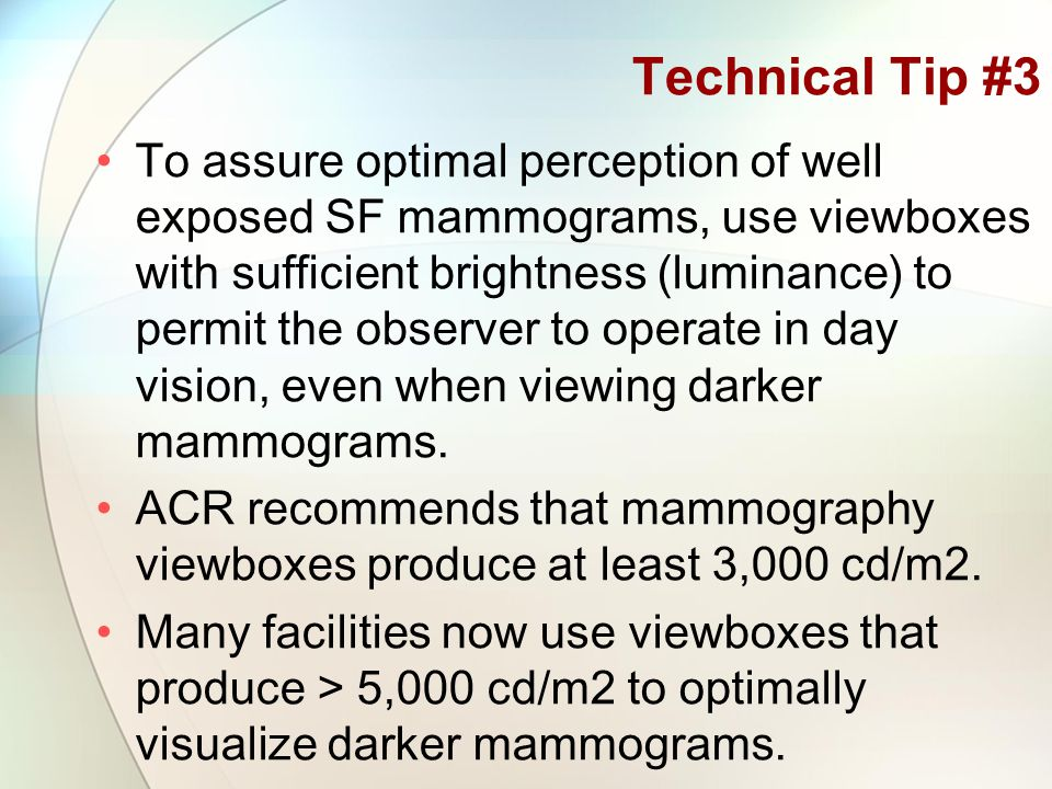 Technical Tip #3 To assure optimal perception of well exposed SF mammograms, use viewboxes with sufficient brightness (luminance) to permit the observer to operate in day vision, even when viewing darker mammograms.