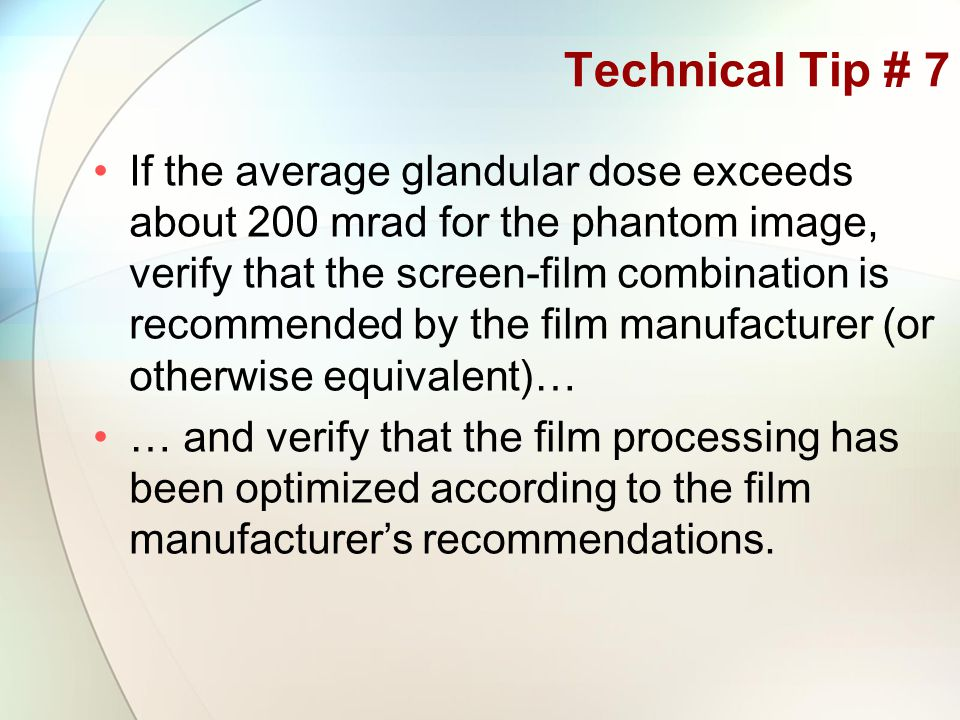 Technical Tip # 7 If the average glandular dose exceeds about 200 mrad for the phantom image, verify that the screen-film combination is recommended by the film manufacturer (or otherwise equivalent)… … and verify that the film processing has been optimized according to the film manufacturer's recommendations.