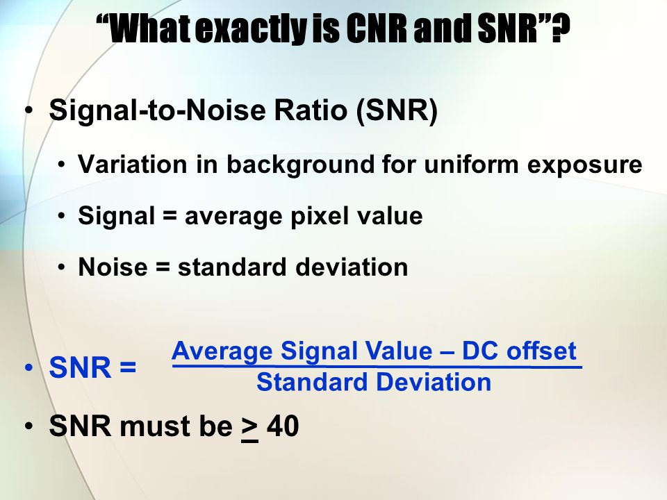 Signal-to-Noise Ratio (SNR) Variation in background for uniform exposure Signal = average pixel value Noise = standard deviation SNR = SNR must be > 40 What exactly is CNR and SNR .