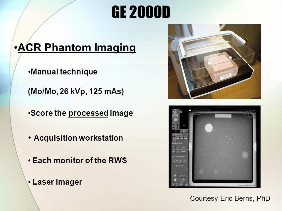 ACR Phantom Imaging Manual technique (Mo/Mo, 26 kVp, 125 mAs) Score the processed image Acquisition workstation Each monitor of the RWS Laser imager GE 2000D Courtesy Eric Berns, PhD