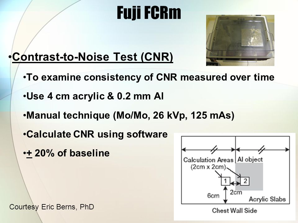 Contrast-to-Noise Test (CNR) To examine consistency of CNR measured over time Use 4 cm acrylic & 0.2 mm Al Manual technique (Mo/Mo, 26 kVp, 125 mAs) Calculate CNR using software + 20% of baseline Fuji FCRm Courtesy Eric Berns, PhD