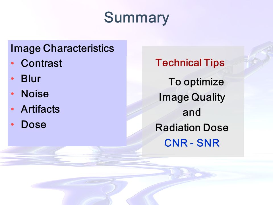 Summary Contrast Blur Noise Artifacts Dose Image Characteristics To optimize Image Quality and Radiation Dose CNR - SNR Technical Tips