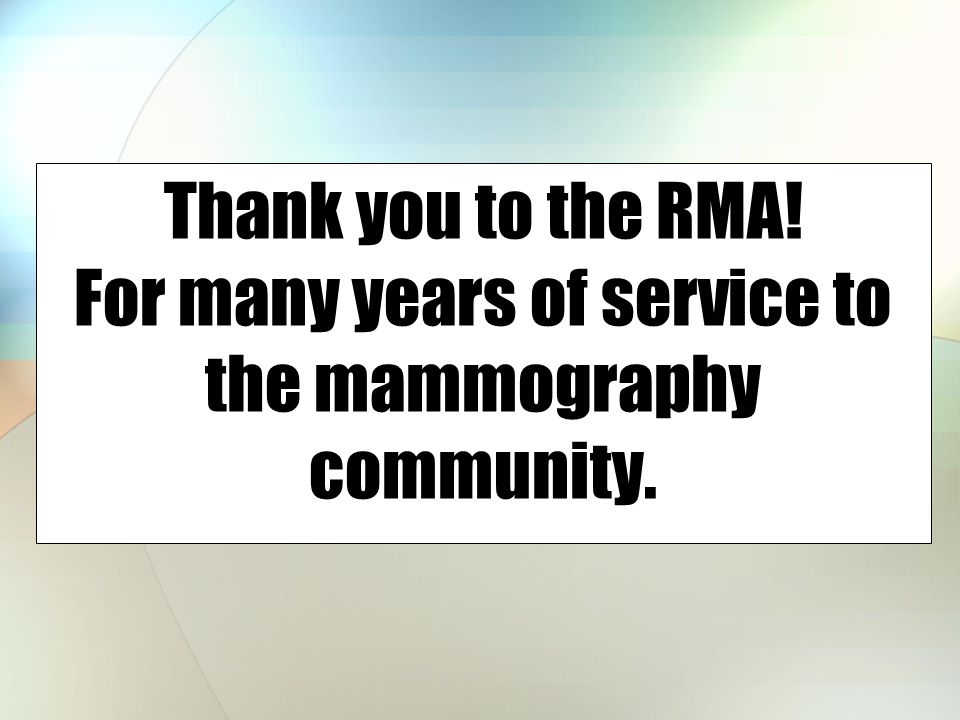 Thank you to the RMA! For many years of service to the mammography community.