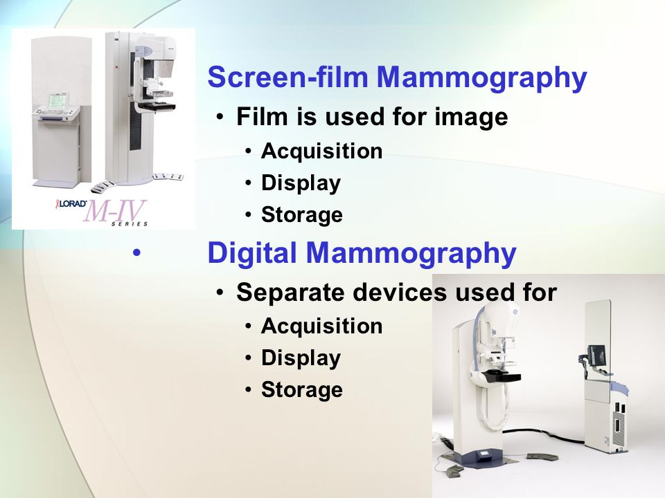 Screen-film Mammography Film is used for image Acquisition Display Storage Digital Mammography Separate devices used for Acquisition Display Storage