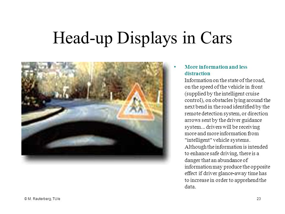 © M. Rauterberg, TU/e23 Head-up Displays in Cars More information and less distraction Information on the state of the road, on the speed of the vehic