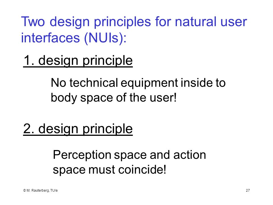 © M. Rauterberg, TU/e27 Two design principles for natural user interfaces (NUIs): No technical equipment inside to body space of the user! 2. design p