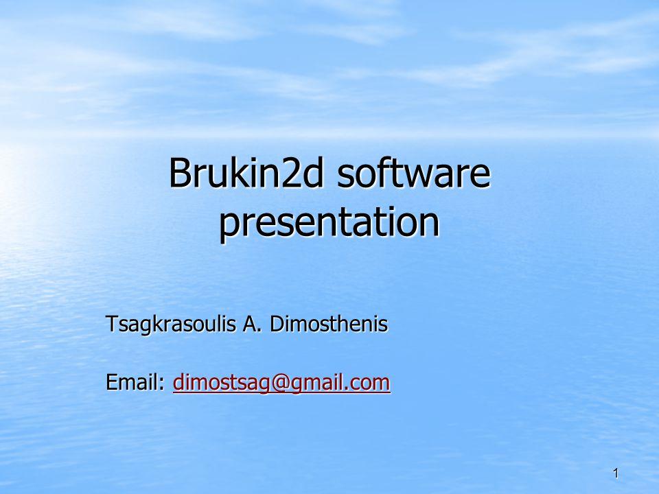 1 Brukin2d software presentation Tsagkrasoulis A. Dimosthenis Email: dimostsag@gmail.com dimostsag@gmail.com