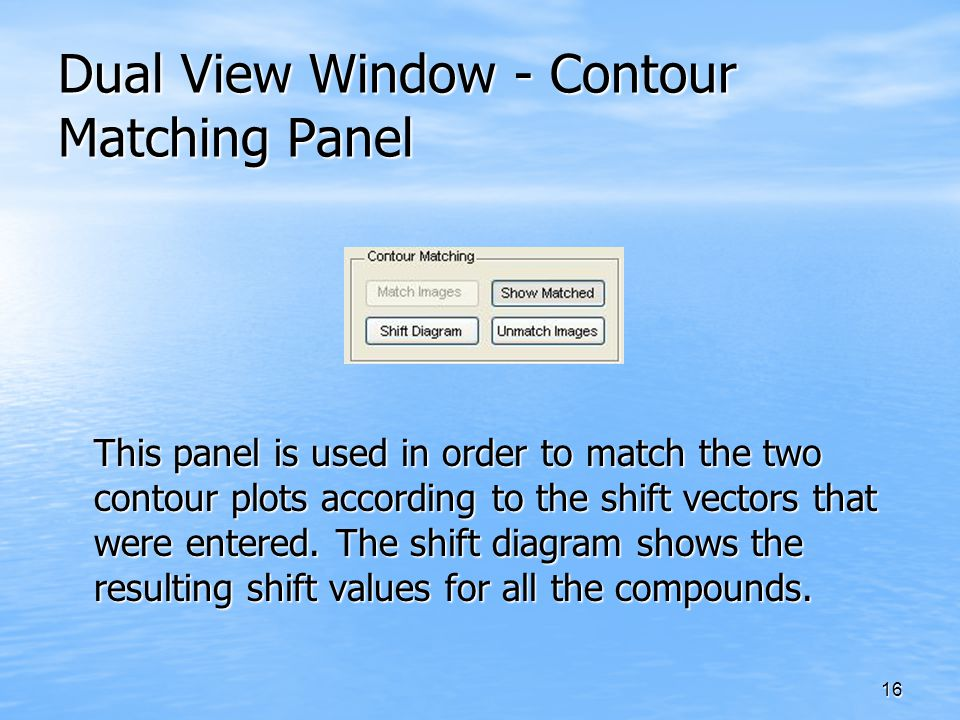 16 Dual View Window - Contour Matching Panel This panel is used in order to match the two contour plots according to the shift vectors that were enter