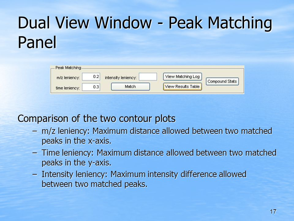 17 Dual View Window - Peak Matching Panel Comparison of the two contour plots –m/z leniency: Maximum distance allowed between two matched peaks in the