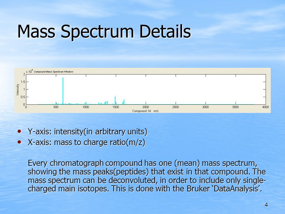 4 Mass Spectrum Details Y-axis: intensity(in arbitrary units) Y-axis: intensity(in arbitrary units) X-axis: mass to charge ratio(m/z) X-axis: mass to charge ratio(m/z) Every chromatograph compound has one (mean) mass spectrum, showing the mass peaks(peptides) that exist in that compound.