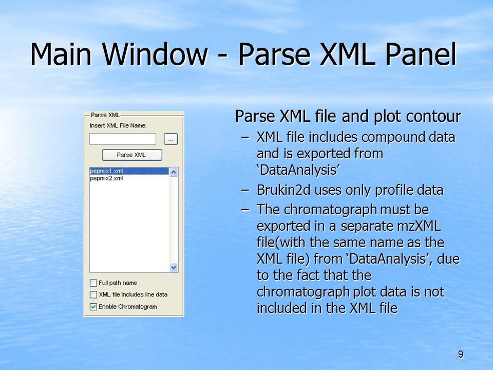 9 Main Window - Parse XML Panel Parse XML file and plot contour –XML file includes compound data and is exported from 'DataAnalysis' –Brukin2d uses on