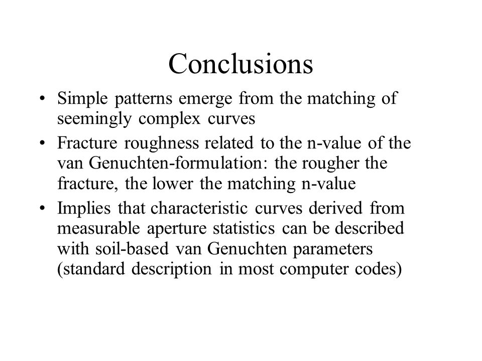 Conclusions Simple patterns emerge from the matching of seemingly complex curves Fracture roughness related to the n-value of the van Genuchten-formulation: the rougher the fracture, the lower the matching n-value Implies that characteristic curves derived from measurable aperture statistics can be described with soil-based van Genuchten parameters (standard description in most computer codes)