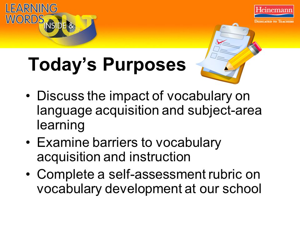 Today's Purposes Discuss the impact of vocabulary on language acquisition and subject-area learning Examine barriers to vocabulary acquisition and instruction Complete a self-assessment rubric on vocabulary development at our school