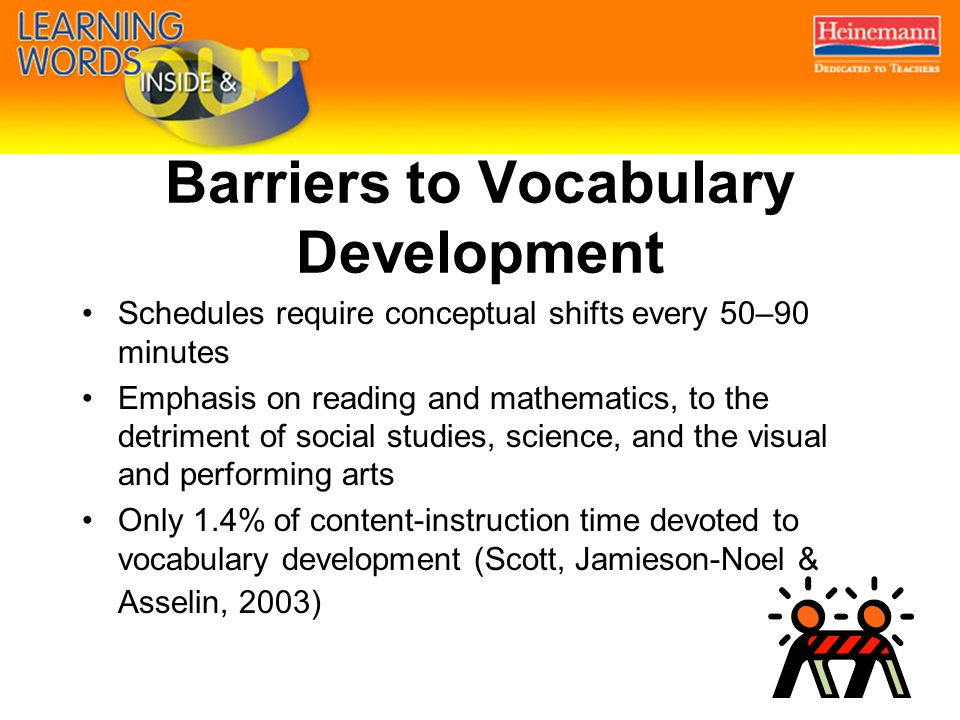 Barriers to Vocabulary Development Schedules require conceptual shifts every 50–90 minutes Emphasis on reading and mathematics, to the detriment of social studies, science, and the visual and performing arts Only 1.4% of content-instruction time devoted to vocabulary development (Scott, Jamieson-Noel & Asselin, 2003)