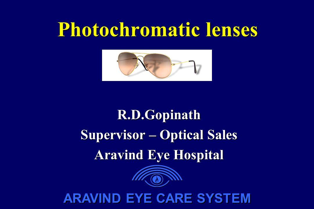 ARAVIND EYE CARE SYSTEM Photochromatic lenses R.D.Gopinath Supervisor – Optical Sales Aravind Eye Hospital