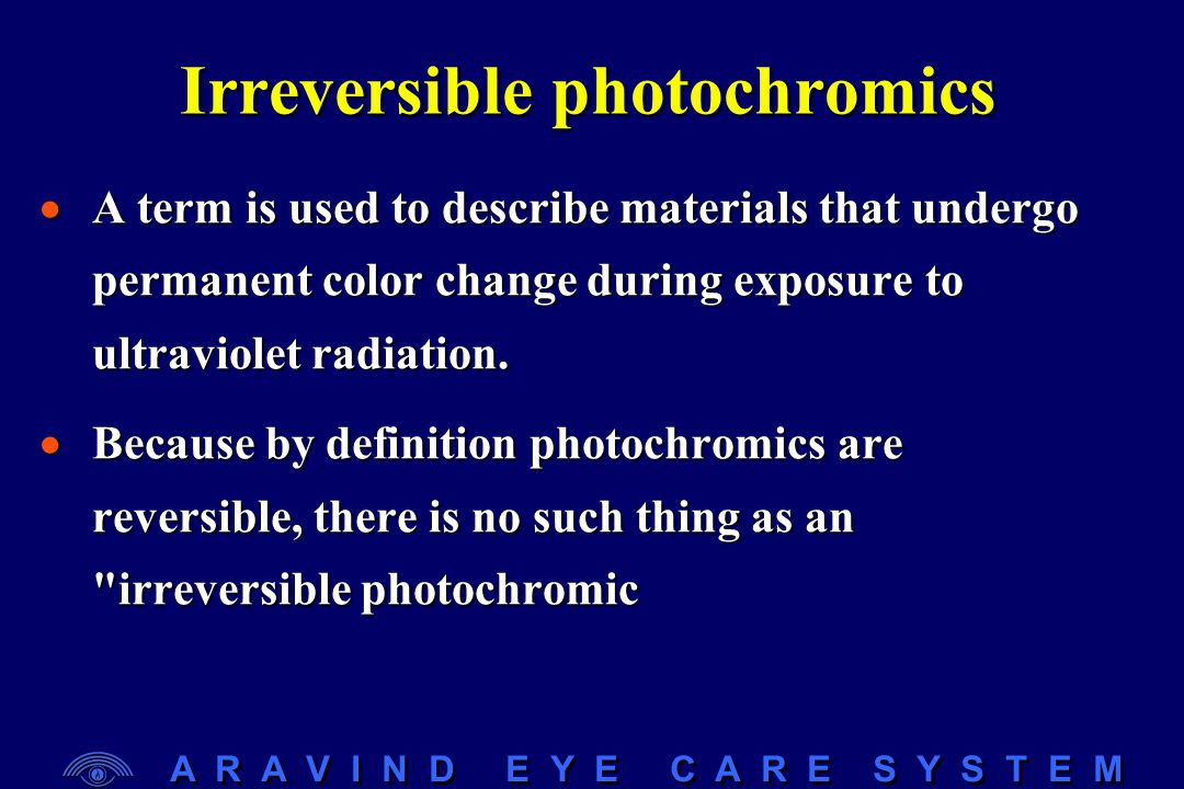 A R A V I N D E Y E C A R E S Y S T E M Irreversible photochromics  A term is used to describe materials that undergo permanent color change during e